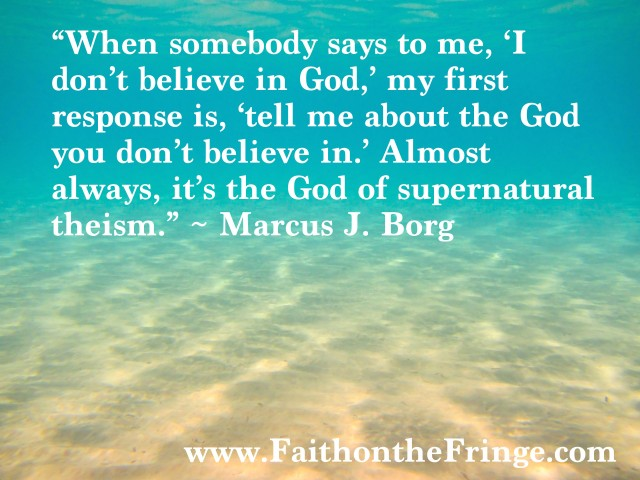 """When somebody says to me, 'I don't believe in God,' my first response is, 'tell me about the God you don't believe in.' Almost always, it's the God of supernatural theism,"" wrote. Marcus J. Borg."