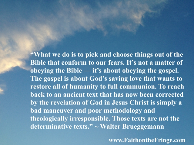 """""""Well, what we do is to pick and choose things out of the Bible that conform to our fears. It's not a matter of obeying the Bible — it's about obeying the gospel. The gospel is about God's saving love that wants to restore all of humanity to full communion. To reach back to an ancient text that has now been corrected by the revelation of God in Jesus Christ is simply a bad maneuver and poor methodology and theologically irresponsible. Those texts are not the determinative texts."""" – Walter Brueggemann"""