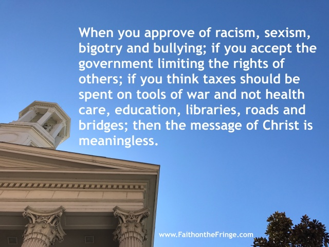 When you approve of racism, sexism, bigotry and bullying; if you accept the government limiting the rights of others; if you think taxes should be spent on tools of war and not health care, education, libraries, roads and bridges; then the message of Christ is so foreign that it's meaningless.