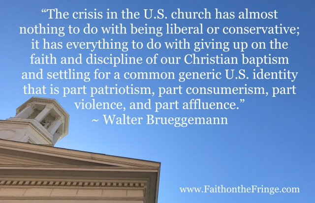 """The crisis in the U.S. church has almost nothing to do with being liberal or conservative; it has everything to do with giving up on the faith and discipline of our Christian baptism and settling for a common generic U.S. identity that is part patriotism, part consumerism, part violence, and part affluence."" ~ Walter Brueggemann"