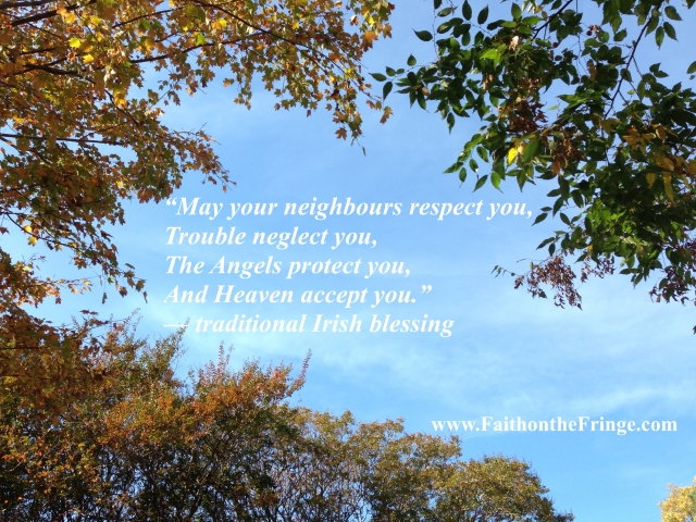 """May your neighbours respect you, Trouble neglect you, The Angels protect you, And Heaven accept you."" —traditional Irish blessing"