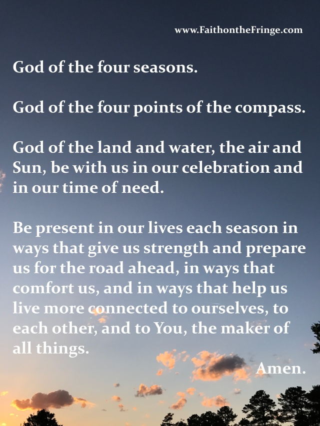God of the four seasons. God of the four points of the compass. God of the land and water, the air and Sun, be with us in our celebration and in our time of need. Be present in our lives each season in ways that give us strength and prepare us for the road ahead, in ways that comfort us, and in ways that help us live more connected to ourselves, to each other, and to You, the maker of all things. Amen.