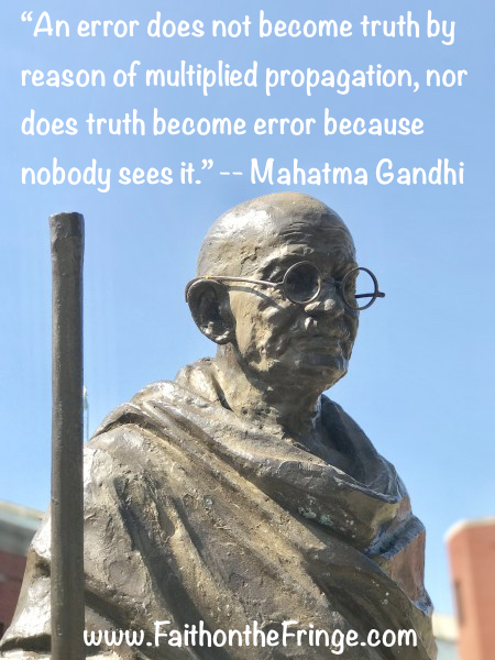 """An error does not become truth by reason of multiplied propagation, nor does truth become error because nobody sees it."" -- Mahatma Gandhi"